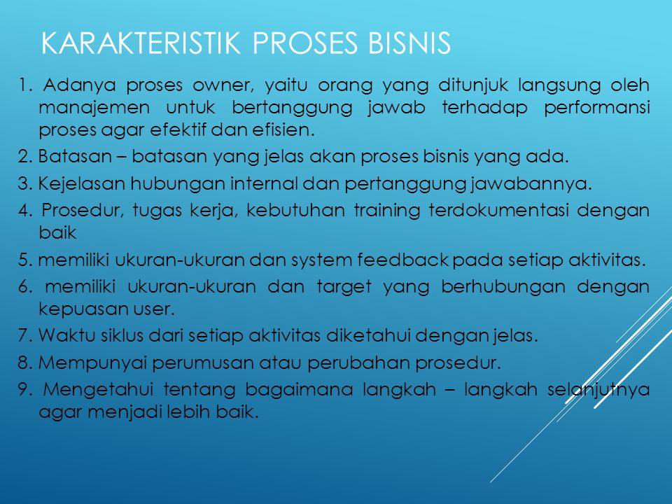 KARAKTERISTIK PROSES BISNIS 1. Adanya proses owner, yaitu orang yang ditunjuk langsung oleh manajemen untuk bertanggung jawab terhadap performansi pro