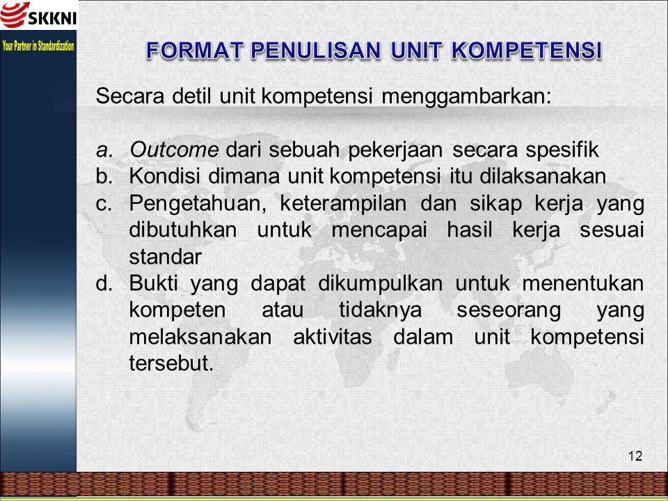 12 Secara detil unit kompetensi menggambarkan: a.Outcome dari sebuah pekerjaan secara spesifik b.Kondisi dimana unit kompetensi itu dilaksanakan c.Pen