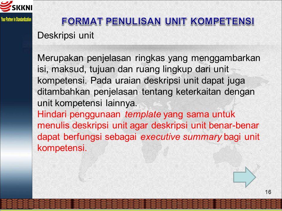 16 Deskripsi unit Merupakan penjelasan ringkas yang menggambarkan isi, maksud, tujuan dan ruang lingkup dari unit kompetensi. Pada uraian deskripsi un