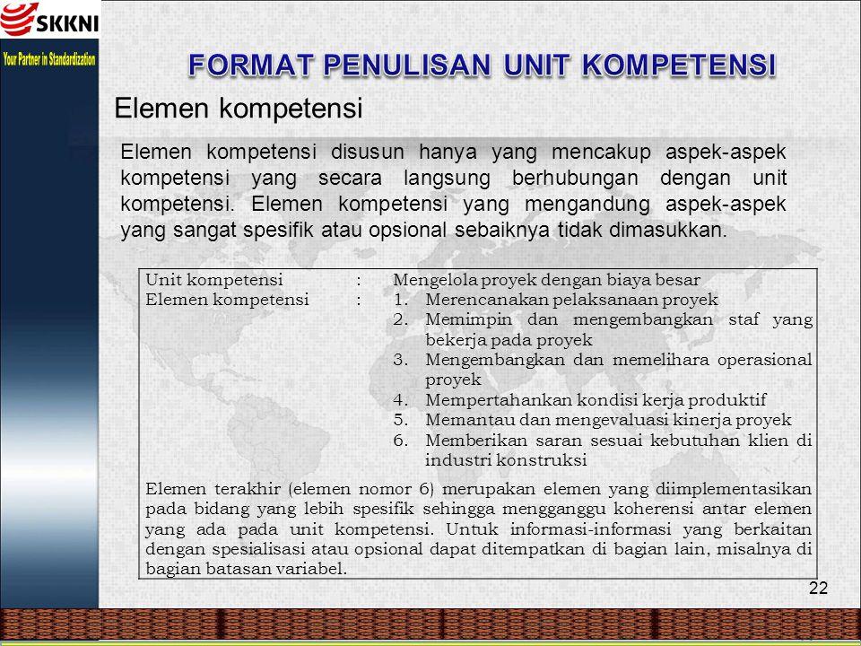 22 Elemen kompetensi Elemen kompetensi disusun hanya yang mencakup aspek-aspek kompetensi yang secara langsung berhubungan dengan unit kompetensi. Ele