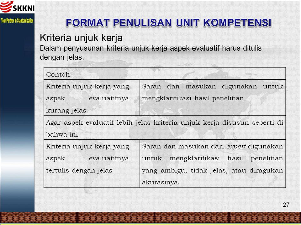 27 Kriteria unjuk kerja Dalam penyusunan kriteria unjuk kerja aspek evaluatif harus ditulis dengan jelas. Contoh: Kriteria unjuk kerja yang aspek eval