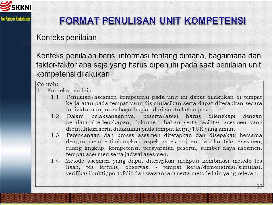 37 Konteks penilaian Konteks penilaian berisi informasi tentang dimana, bagaimana dan faktor-faktor apa saja yang harus dipenuhi pada saat penilaian unit kompetensi dilakukan.