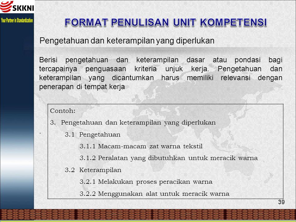 39 Pengetahuan dan keterampilan yang diperlukan Berisi pengetahuan dan keterampilan dasar atau pondasi bagi tercapainya penguasaan kriteria unjuk kerja.