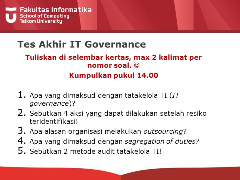 Tes Akhir IT Governance Tuliskan di selembar kertas, max 2 kalimat per nomor soal. Kumpulkan pukul 14.00 1. Apa yang dimaksud dengan tatakelola TI (IT