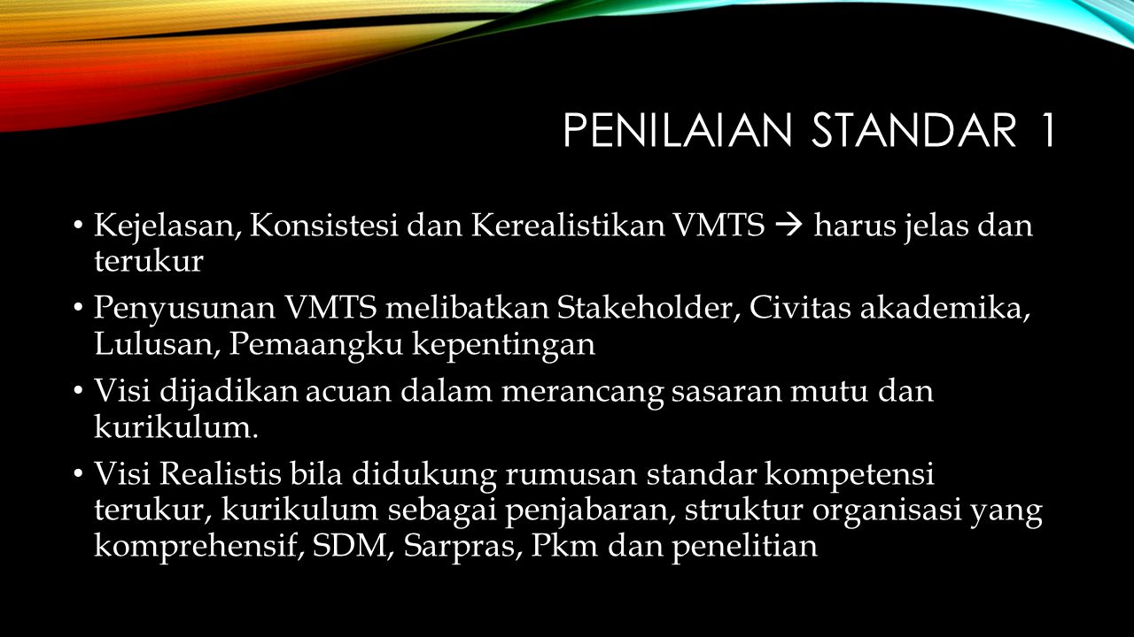 PENILAIAN STANDAR 1 Kejelasan, Konsistesi dan Kerealistikan VMTS  harus jelas dan terukur Penyusunan VMTS melibatkan Stakeholder, Civitas akademika, Lulusan, Pemaangku kepentingan Visi dijadikan acuan dalam merancang sasaran mutu dan kurikulum.