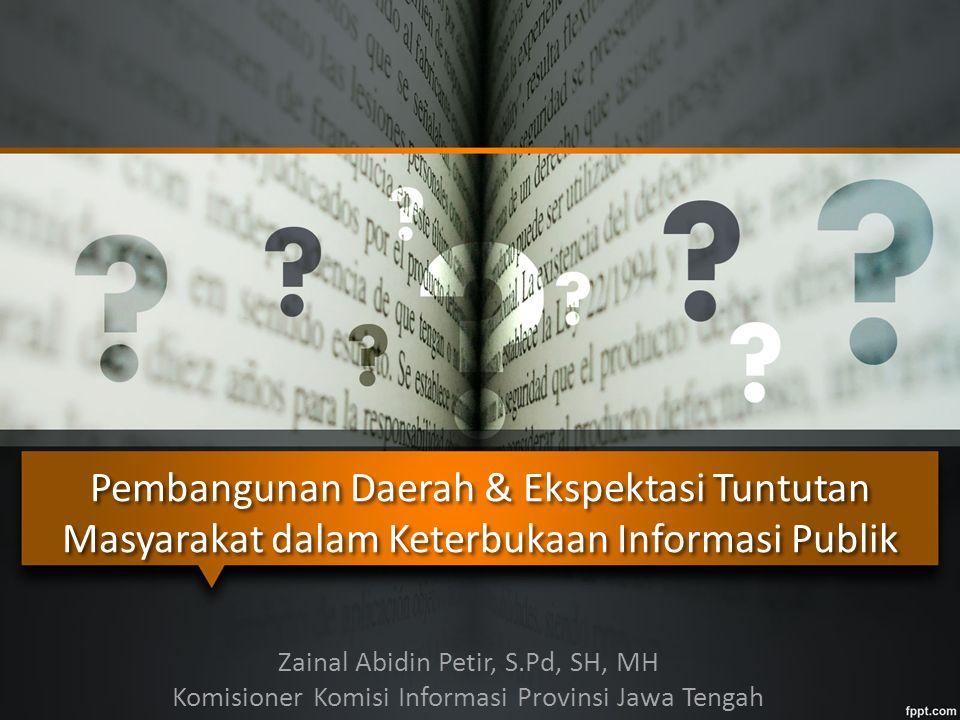 Pembangunan Daerah & Ekspektasi Tuntutan Masyarakat dalam Keterbukaan Informasi Publik Zainal Abidin Petir, S.Pd, SH, MH Komisioner Komisi Informasi Provinsi Jawa Tengah