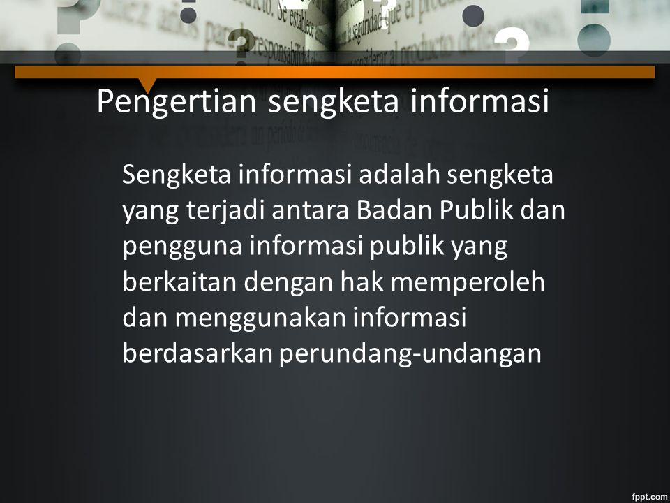 Pengertian sengketa informasi Sengketa informasi adalah sengketa yang terjadi antara Badan Publik dan pengguna informasi publik yang berkaitan dengan hak memperoleh dan menggunakan informasi berdasarkan perundang-undangan