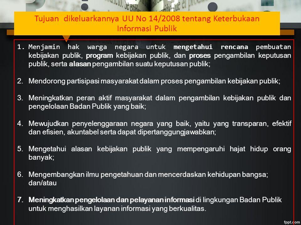 Tujuan dikeluarkannya UU No 14/2008 tentang Keterbukaan Informasi Publik 1.Menjamin hak warga negara untuk mengetahui rencana pembuatan kebijakan publik, program kebijakan publik, dan proses pengambilan keputusan publik, serta alasan pengambilan suatu keputusan publik; 2.Mendorong partisipasi masyarakat dalam proses pengambilan kebijakan publik; 3.Meningkatkan peran aktif masyarakat dalam pengambilan kebijakan publik dan pengelolaan Badan Publik yang baik; 4.Mewujudkan penyelenggaraan negara yang baik, yaitu yang transparan, efektif dan efisien, akuntabel serta dapat dipertanggungjawabkan; 5.Mengetahui alasan kebijakan publik yang mempengaruhi hajat hidup orang banyak; 6.Mengembangkan ilmu pengetahuan dan mencerdaskan kehidupan bangsa; dan/atau 7.Meningkatkan pengelolaan dan pelayanan informasi di lingkungan Badan Publik untuk menghasilkan layanan informasi yang berkualitas.