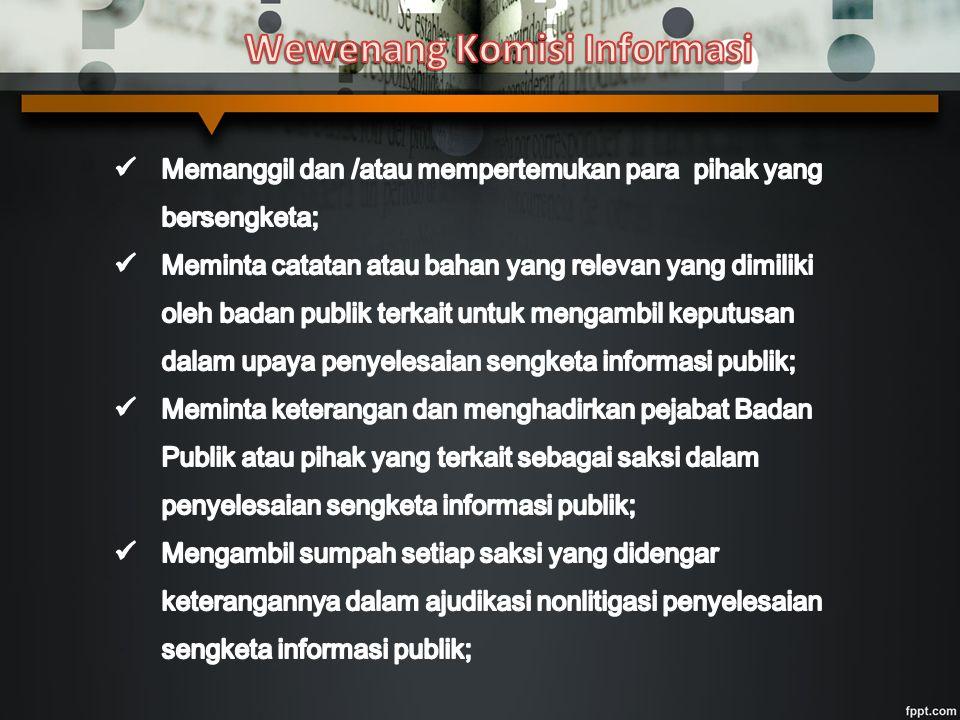 Pemohon Informasi adalah:  Warga Negara Indonesia Syarat: KTP, Paspor, SIM atau identitas lain yang sah yang dapat membuktikan Pemohon adalah warga negara Indonesia  Badan Hukum Indonesia Syarat: anggaran dasar yang telah disahkan oleh Menteri Hukum dan Hak Asasi Manusia dan telah tercatat di Berita Negara Republik Indonesia  Kelompok Orang Syarat: Surat kuasa dan fotokopi Kartu Tanda Penduduk pemberi kuasa Badan Publik adalah: adalah lembaga eksekutif, legislatif, yudikatif, dan badan lain yang fungsi dan tugas pokoknya berkaitan dengan penyelenggaraan negara, yang sebagian atau seluruh dananya bersumber dari anggaran pendapatan dan belanja negara dan/atau anggaran pendapatan dan belanja daerah, atau organisasi nonpemerintah sepanjang sebagian atau seluruh dananya bersumber dari anggaran pendapatan dan belanja negara dan/atau anggaran pendapatan dan belanja daerah, sumbangan masyarakat, dan/atau luar negeri.