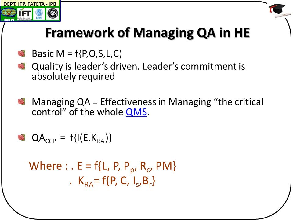 BAN-PT DEPT. ITP, FATETA - IPB Framework of Managing QA in HE Basic M = f{P,O,S,L,C) Quality is leader's driven. Leader's commitment is absolutely req