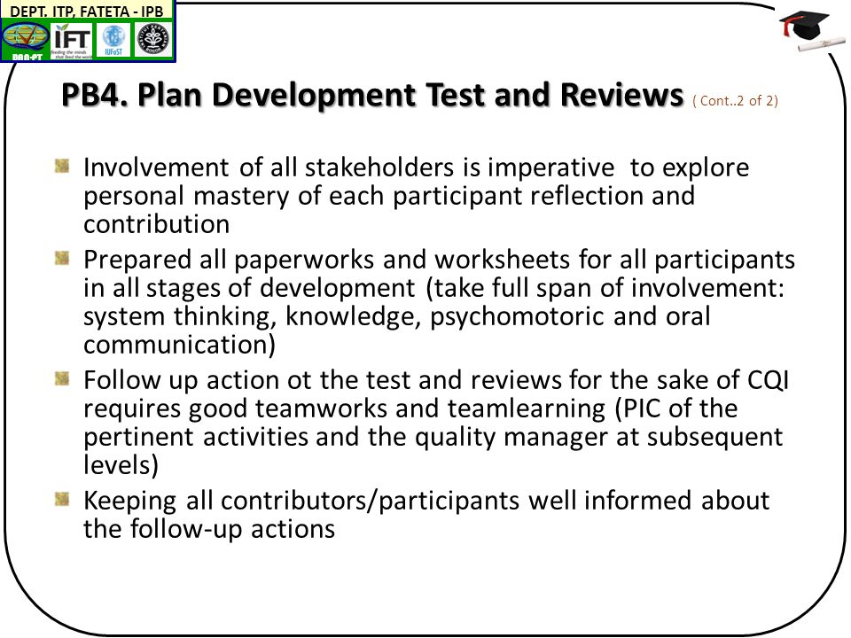 BAN-PT DEPT. ITP, FATETA - IPB PB4. Plan Development Test and Reviews PB4. Plan Development Test and Reviews ( Cont..2 of 2) Involvement of all stakeh