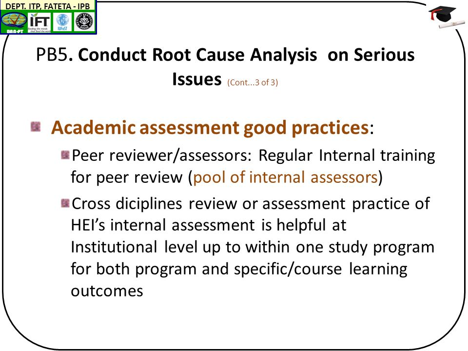 BAN-PT DEPT. ITP, FATETA - IPB PB5. Conduct Root Cause Analysis on Serious Issues (Cont...3 of 3) Academic assessment good practices: Peer reviewer/as