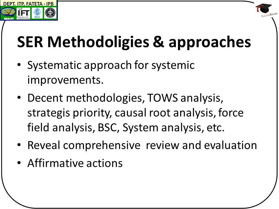 BAN-PT DEPT. ITP, FATETA - IPB SER Methodoligies & approaches Systematic approach for systemic improvements. Decent methodologies, TOWS analysis, stra