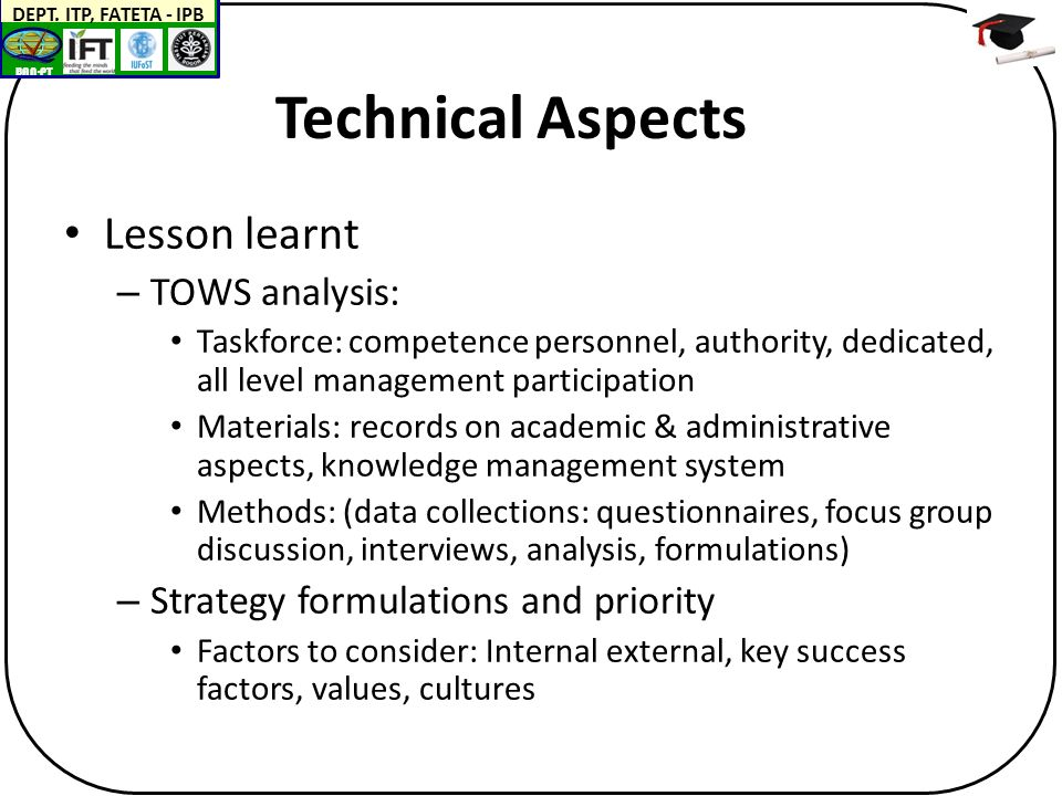 BAN-PT DEPT. ITP, FATETA - IPB Technical Aspects Lesson learnt – TOWS analysis: Taskforce: competence personnel, authority, dedicated, all level manag