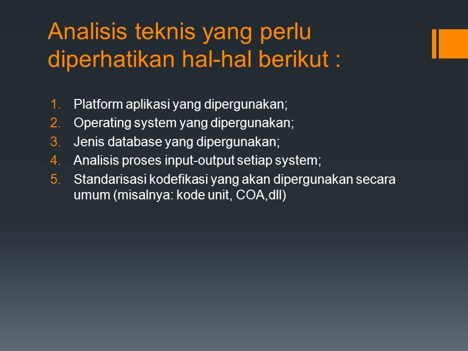 Analisis teknis yang perlu diperhatikan hal-hal berikut : 1.Platform aplikasi yang dipergunakan; 2.Operating system yang dipergunakan; 3.Jenis database yang dipergunakan; 4.Analisis proses input-output setiap system; 5.Standarisasi kodefikasi yang akan dipergunakan secara umum (misalnya: kode unit, COA,dll)
