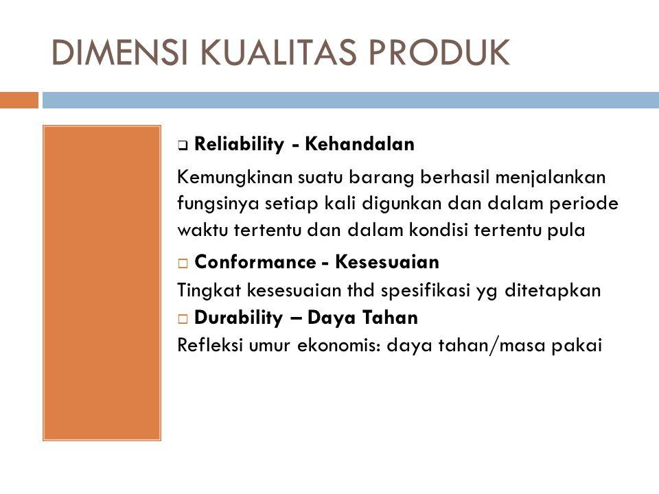 DIMENSI KUALITAS PRODUK  Reliability - Kehandalan Kemungkinan suatu barang berhasil menjalankan fungsinya setiap kali digunkan dan dalam periode wakt