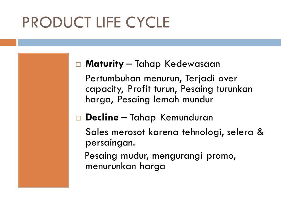 PRODUCT LIFE CYCLE  Maturity – Tahap Kedewasaan Pertumbuhan menurun, Terjadi over capacity, Profit turun, Pesaing turunkan harga, Pesaing lemah mundur  Decline – Tahap Kemunduran Sales merosot karena tehnologi, selera & persaingan.