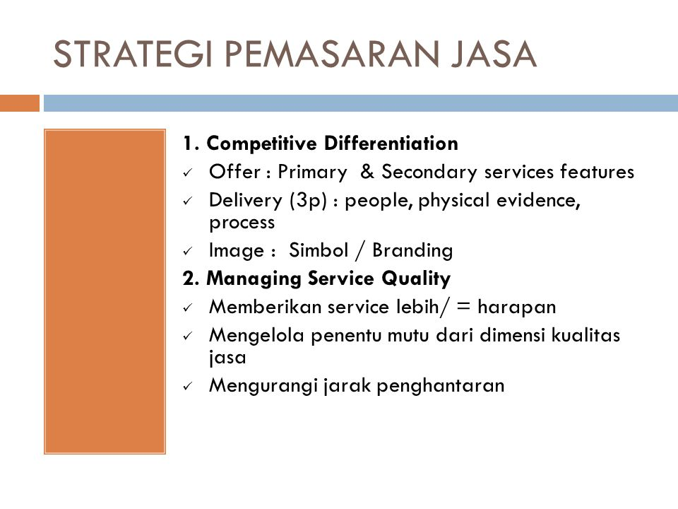 STRATEGI PEMASARAN JASA 1. Competitive Differentiation Offer : Primary & Secondary services features Delivery (3p) : people, physical evidence, proces