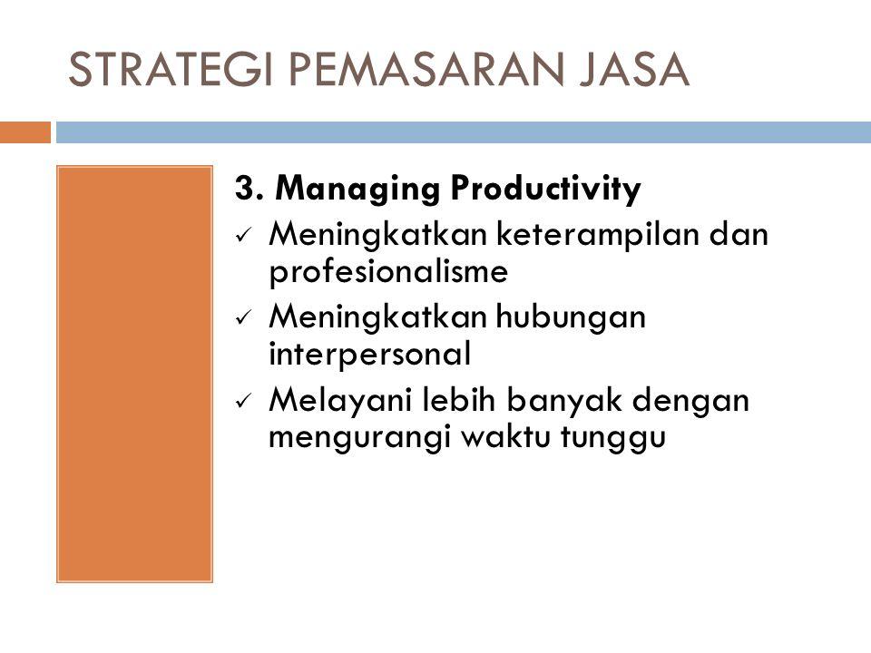 STRATEGI PEMASARAN JASA 3. Managing Productivity Meningkatkan keterampilan dan profesionalisme Meningkatkan hubungan interpersonal Melayani lebih bany