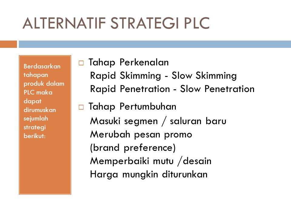 ALTERNATIF STRATEGI PLC Berdasarkan tahapan produk dalam PLC maka dapat dirumuskan sejumlah strategi berikut:  Tahap Perkenalan Rapid Skimming - Slow Skimming Rapid Penetration - Slow Penetration  Tahap Pertumbuhan Masuki segmen / saluran baru Merubah pesan promo (brand preference) Memperbaiki mutu /desain Harga mungkin diturunkan