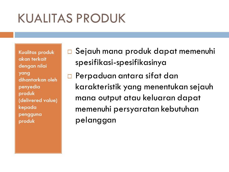 KUALITAS PRODUK Kualitas produk akan terkait dengan nilai yang dihantarkan oleh penyedia produk (delivered value) kepada pengguna produk  Sejauh mana