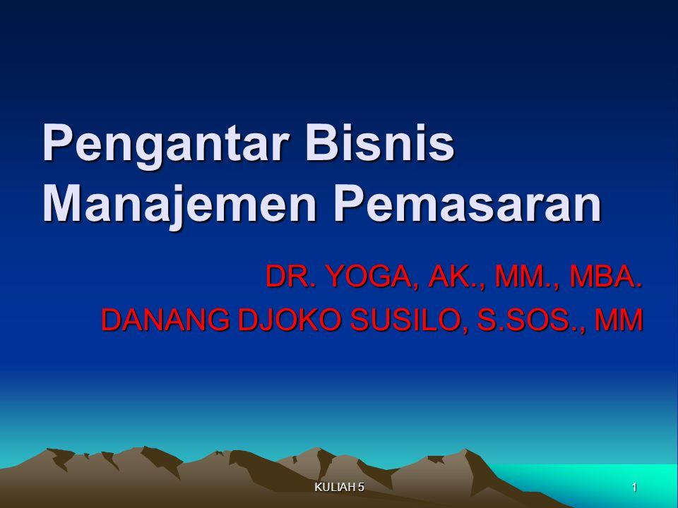 Pengantar Bisnis Manajemen Pemasaran DR. YOGA, AK., MM., MBA. DANANG DJOKO SUSILO, S.SOS., MM 1KULIAH 5