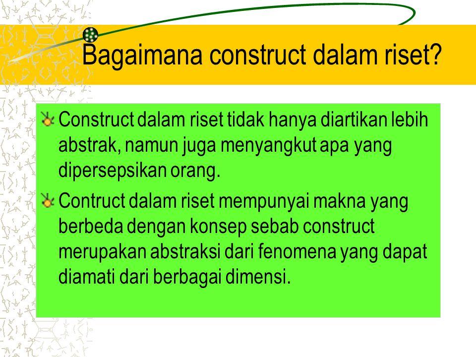 Bagaimana construct dalam riset? Construct dalam riset tidak hanya diartikan lebih abstrak, namun juga menyangkut apa yang dipersepsikan orang. Contru