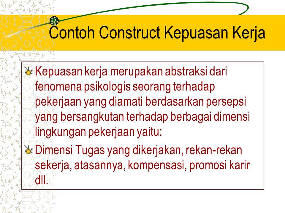 Contoh Construct Kepuasan Kerja Kepuasan kerja merupakan abstraksi dari fenomena psikologis seorang terhadap pekerjaan yang diamati berdasarkan persep
