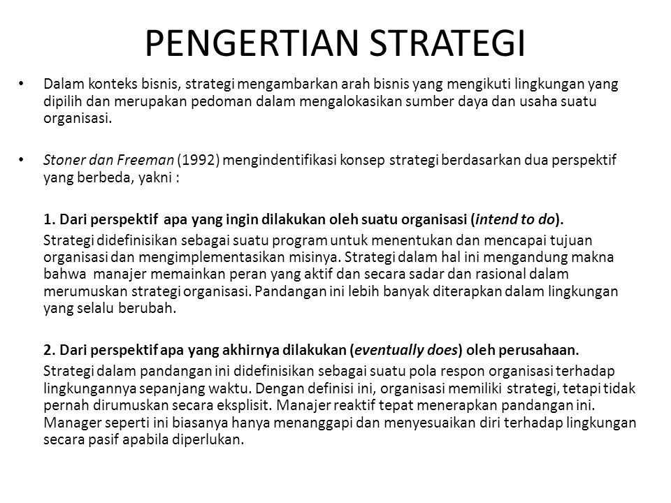 PENGERTIAN STRATEGI Dalam konteks bisnis, strategi mengambarkan arah bisnis yang mengikuti lingkungan yang dipilih dan merupakan pedoman dalam mengalokasikan sumber daya dan usaha suatu organisasi.