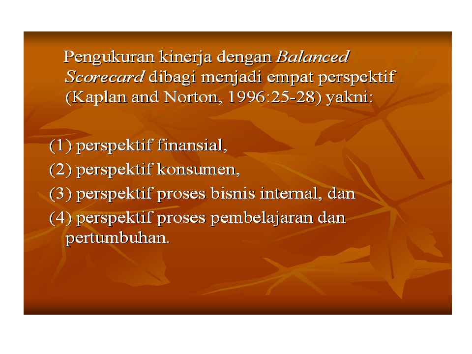 Hubungan Sebab-Akibat dari Empat Perspektif Pengukuran Kinerja dari Balanced Scorecard Financial Customer Internal Business Process Learning and Growth R O C E Return on Capital Employed Customer Loyalty On-time Delivery Process Quality Process Cycle Time Employee Skills Hubungan Sebab-Akibat dari Empat Perspektif Sumber: Becker, Huselid and Ulrich (2001:29)