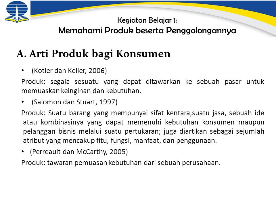 Kegiatan Belajar 1: Memahami Produk beserta Penggolongannya (Kotler dan Keller, 2006) Produk: segala sesuatu yang dapat ditawarkan ke sebuah pasar untuk memuaskan keinginan dan kebutuhan.