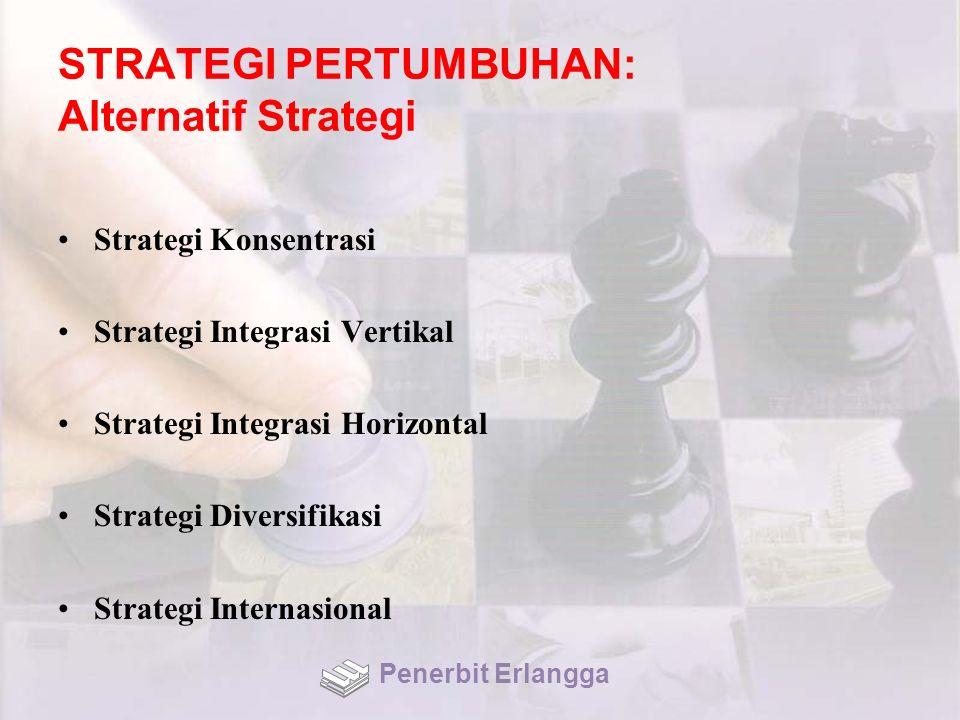 STRATEGI PERTUMBUHAN: Alternatif Strategi Strategi Konsentrasi Strategi Integrasi Vertikal Strategi Integrasi Horizontal Strategi Diversifikasi Strategi Internasional Penerbit Erlangga