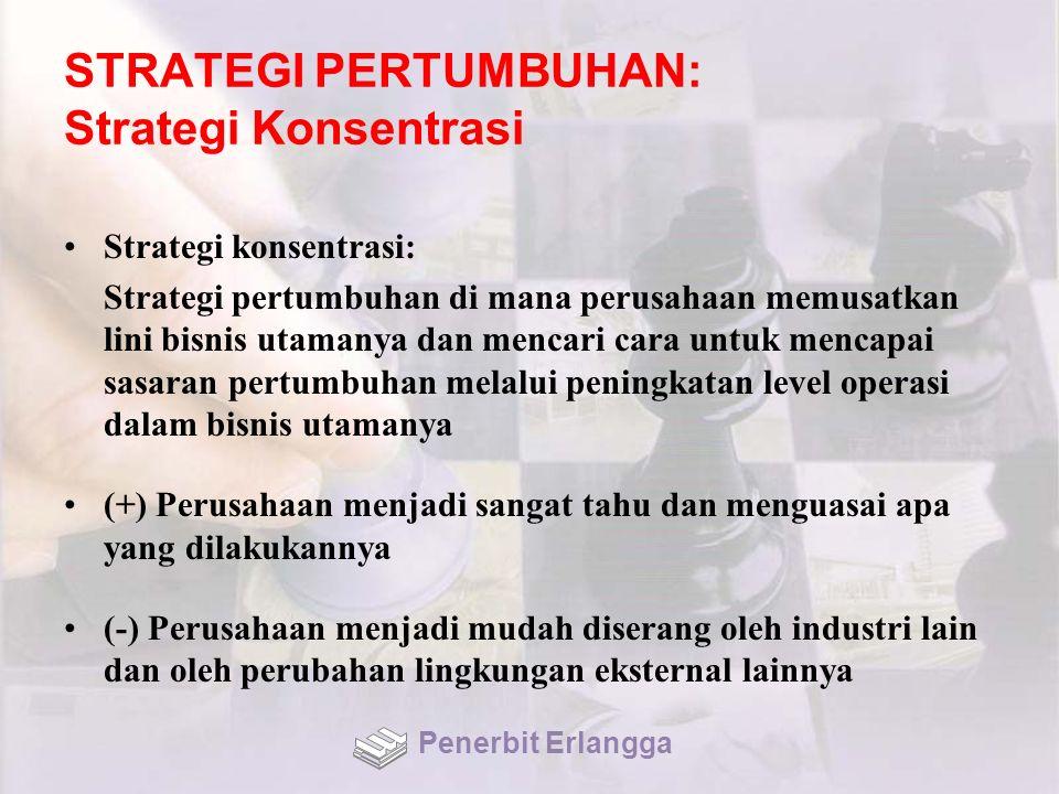 STRATEGI PERTUMBUHAN: Strategi Konsentrasi Strategi konsentrasi: Strategi pertumbuhan di mana perusahaan memusatkan lini bisnis utamanya dan mencari c