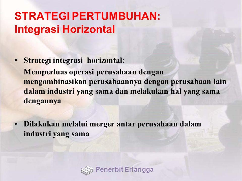STRATEGI PERTUMBUHAN: Integrasi Horizontal Strategi integrasi horizontal: Memperluas operasi perusahaan dengan mengombinasikan perusahaannya dengan perusahaan lain dalam industri yang sama dan melakukan hal yang sama dengannya Dilakukan melalui merger antar perusahaan dalam industri yang sama Penerbit Erlangga