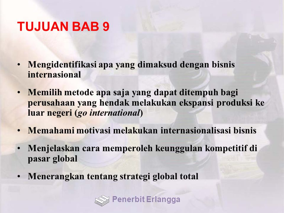 TUJUAN BAB 9 Mengidentifikasi apa yang dimaksud dengan bisnis internasional Memilih metode apa saja yang dapat ditempuh bagi perusahaan yang hendak me