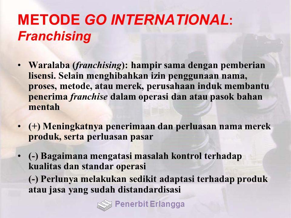 METODE GO INTERNATIONAL : Franchising Waralaba (franchising): hampir sama dengan pemberian lisensi. Selain menghibahkan izin penggunaan nama, proses,