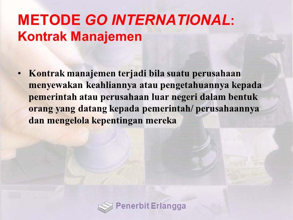 METODE GO INTERNATIONAL : Kontrak Manajemen Kontrak manajemen terjadi bila suatu perusahaan menyewakan keahliannya atau pengetahuannya kepada pemerintah atau perusahaan luar negeri dalam bentuk orang yang datang kepada pemerintah/ perusahaannya dan mengelola kepentingan mereka Penerbit Erlangga