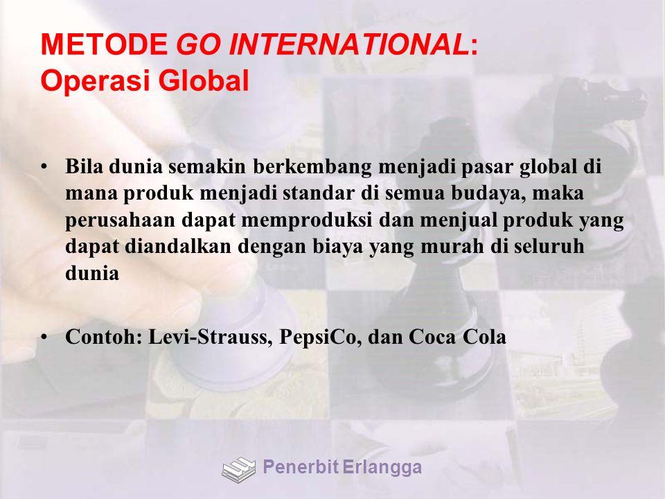 METODE GO INTERNATIONAL: Operasi Global Bila dunia semakin berkembang menjadi pasar global di mana produk menjadi standar di semua budaya, maka perusahaan dapat memproduksi dan menjual produk yang dapat diandalkan dengan biaya yang murah di seluruh dunia Contoh: Levi-Strauss, PepsiCo, dan Coca Cola Penerbit Erlangga
