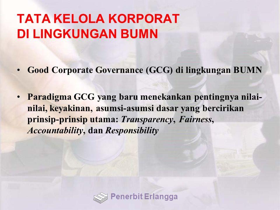 TATA KELOLA KORPORAT DI LINGKUNGAN BUMN Good Corporate Governance (GCG) di lingkungan BUMN Paradigma GCG yang baru menekankan pentingnya nilai- nilai, keyakinan, asumsi-asumsi dasar yang bercirikan prinsip-prinsip utama: Transparency, Fairness, Accountability, dan Responsibility Penerbit Erlangga