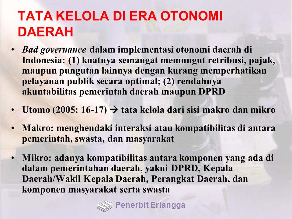 TATA KELOLA DI ERA OTONOMI DAERAH Bad governance dalam implementasi otonomi daerah di Indonesia: (1) kuatnya semangat memungut retribusi, pajak, maupun pungutan lainnya dengan kurang memperhatikan pelayanan publik secara optimal; (2) rendahnya akuntabilitas pemerintah daerah maupun DPRD Utomo (2005: 16-17)  tata kelola dari sisi makro dan mikro Makro: menghendaki interaksi atau kompatibilitas di antara pemerintah, swasta, dan masyarakat Mikro: adanya kompatibilitas antara komponen yang ada di dalam pemerintahan daerah, yakni DPRD, Kepala Daerah/Wakil Kepala Daerah, Perangkat Daerah, dan komponen masyarakat serta swasta Penerbit Erlangga