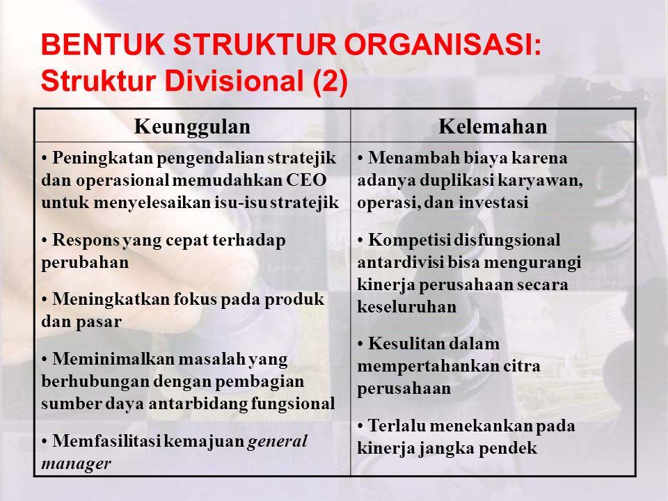 BENTUK STRUKTUR ORGANISASI: Struktur Divisional (2) KeunggulanKelemahan Peningkatan pengendalian stratejik dan operasional memudahkan CEO untuk menyel