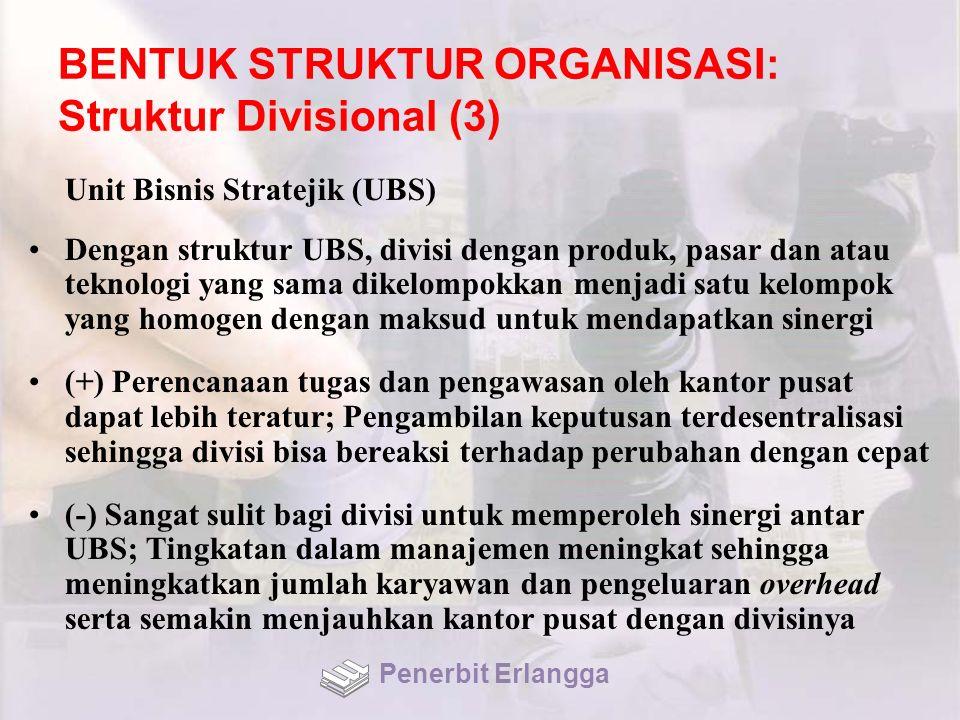 BENTUK STRUKTUR ORGANISASI: Struktur Divisional (3) Unit Bisnis Stratejik (UBS) Dengan struktur UBS, divisi dengan produk, pasar dan atau teknologi ya