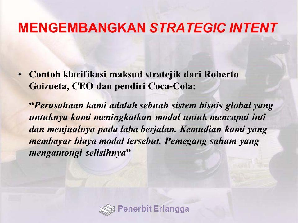MENGEMBANGKAN STRATEGIC INTENT Contoh klarifikasi maksud stratejik dari Roberto Goizueta, CEO dan pendiri Coca-Cola: Perusahaan kami adalah sebuah sistem bisnis global yang untuknya kami meningkatkan modal untuk mencapai inti dan menjualnya pada laba berjalan.