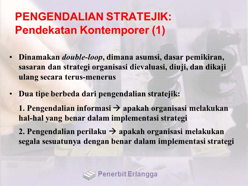 PENGENDALIAN STRATEJIK: Pendekatan Kontemporer (1) Dinamakan double-loop, dimana asumsi, dasar pemikiran, sasaran dan strategi organisasi dievaluasi,
