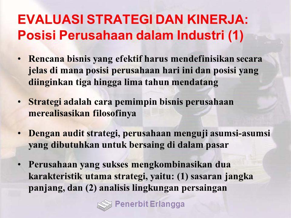 EVALUASI STRATEGI DAN KINERJA: Posisi Perusahaan dalam Industri (1) Rencana bisnis yang efektif harus mendefinisikan secara jelas di mana posisi perusahaan hari ini dan posisi yang diinginkan tiga hingga lima tahun mendatang Strategi adalah cara pemimpin bisnis perusahaan merealisasikan filosofinya Dengan audit strategi, perusahaan menguji asumsi-asumsi yang dibutuhkan untuk bersaing di dalam pasar Perusahaan yang sukses mengkombinasikan dua karakteristik utama strategi, yaitu: (1) sasaran jangka panjang, dan (2) analisis lingkungan persaingan Penerbit Erlangga