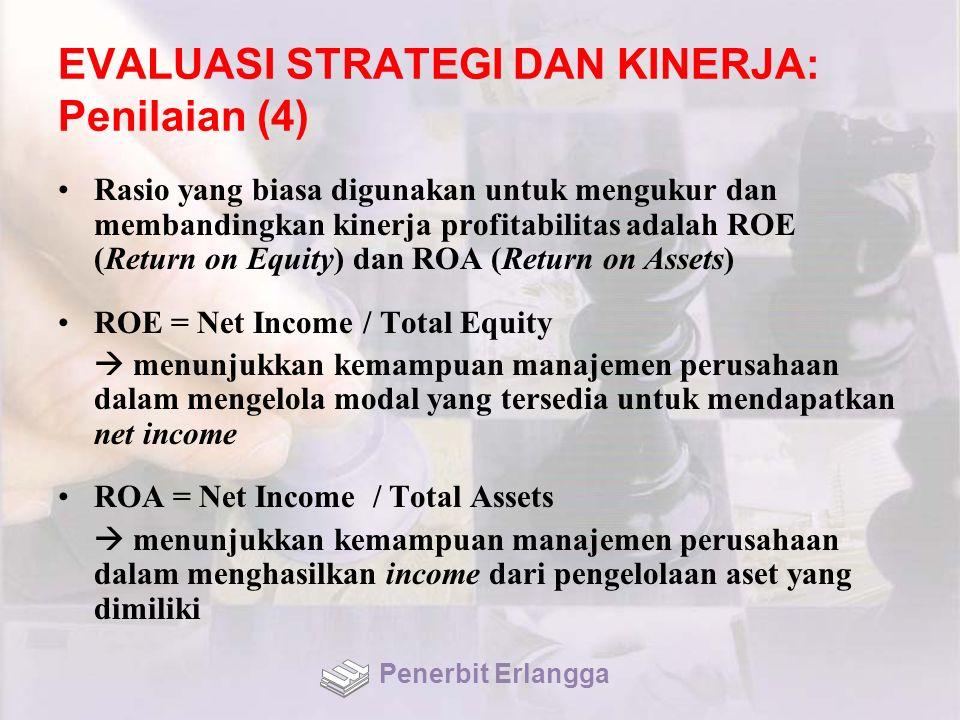 EVALUASI STRATEGI DAN KINERJA: Penilaian (4) Rasio yang biasa digunakan untuk mengukur dan membandingkan kinerja profitabilitas adalah ROE (Return on Equity) dan ROA (Return on Assets) ROE = Net Income / Total Equity  menunjukkan kemampuan manajemen perusahaan dalam mengelola modal yang tersedia untuk mendapatkan net income ROA = Net Income / Total Assets  menunjukkan kemampuan manajemen perusahaan dalam menghasilkan income dari pengelolaan aset yang dimiliki Penerbit Erlangga
