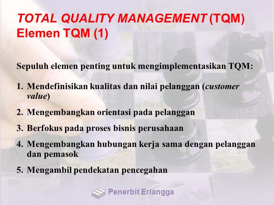 TOTAL QUALITY MANAGEMENT (TQM) Elemen TQM (1) Sepuluh elemen penting untuk mengimplementasikan TQM: 1.Mendefinisikan kualitas dan nilai pelanggan (customer value) 2.Mengembangkan orientasi pada pelanggan 3.Berfokus pada proses bisnis perusahaan 4.Mengembangkan hubungan kerja sama dengan pelanggan dan pemasok 5.Mengambil pendekatan pencegahan Penerbit Erlangga