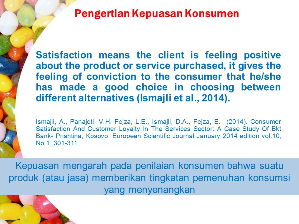 Pengertian Kepuasan Konsumen Satisfaction means the client is feeling positive about the product or service purchased, it gives the feeling of conviction to the consumer that he/she has made a good choice in choosing between different alternatives (Ismajli et al., 2014).