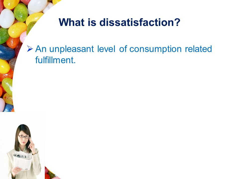 What is dissatisfaction?  An unpleasant level of consumption related fulfillment.