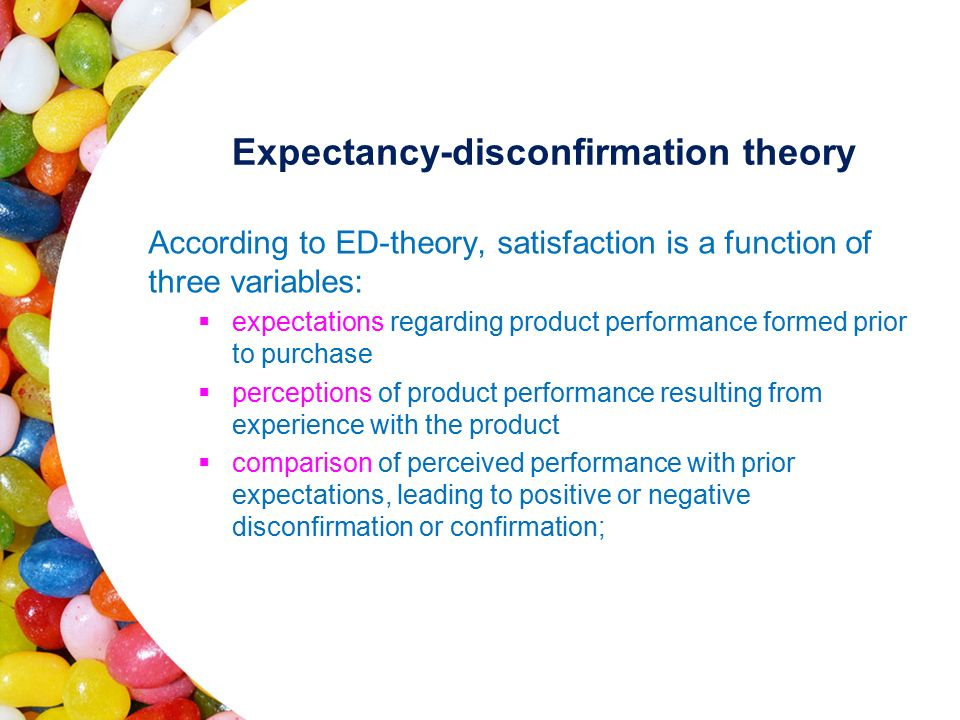 Expectancy-disconfirmation theory According to ED-theory, satisfaction is a function of three variables:  expectations regarding product performance formed prior to purchase  perceptions of product performance resulting from experience with the product  comparison of perceived performance with prior expectations, leading to positive or negative disconfirmation or confirmation;